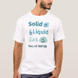Solid, Liquid, Gas: They All Matter T-Shirt