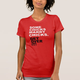 Some Chicks Marry Chicks. Get Over It! T Shirts