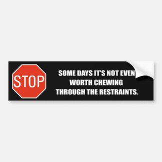 SOME DAYS IT'S NOT EVEN WORTH CHEWING THROUGH THE  BUMPER STICKER