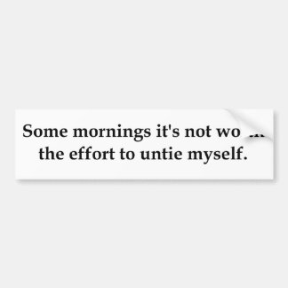 Some mornings it's not worth the effort to..... bumper sticker