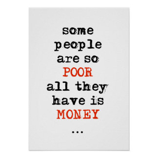 Some people are so poor all they have is money poster