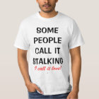 SOME PEOPLE CALL IT STALKING., I call it love! T-Shirt