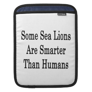 Some Sea Lions Are Smarter Than Humans iPad Sleeves