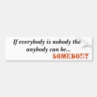somebody, If everybody is nobody t... - Customized Bumper Sticker