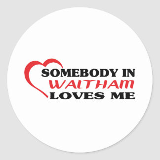 Somebody in Waltham loves me t shirt Stickers