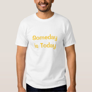 Someday is Today T Shirts