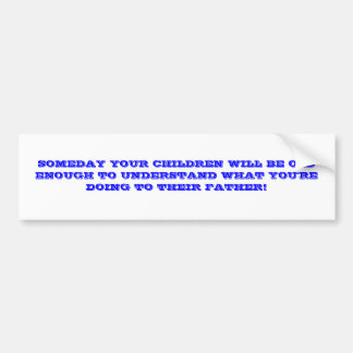 SOMEDAY YOUR CHILDREN WILL BE OLD ENOUGH TO UND... BUMPER STICKER