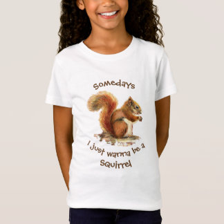 Somedays I just want to be a  Squirrel Fun Quote T-Shirt