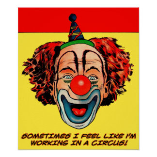 Sometimes I Feel Like I m Working In A Circus Poster