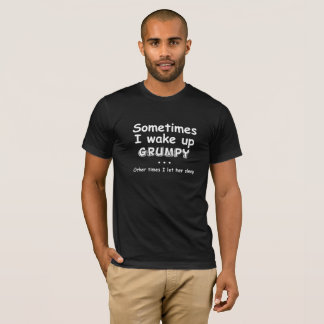 Sometimes I wake up Grumpy T-Shirt