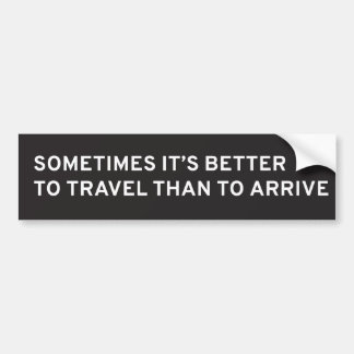 Sometimes It's Better to Travel Than to Arrive Bumper Sticker