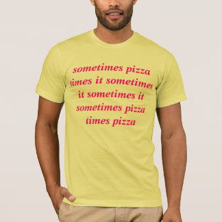 sometimes pizza times it sometimes it sometimes it T-Shirt