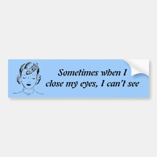 Sometimes when I close my eyes, I can't see. Bumper Stickers