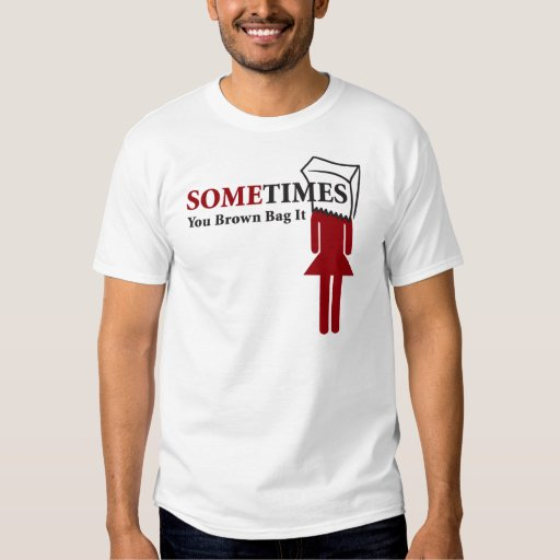 Sometimes You Brown Bag It T-shirts