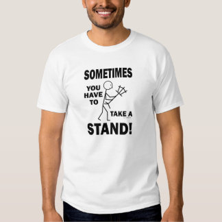 Sometimes You Have To Take A Stand! T-shirt