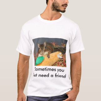 Sometimes you just need a friend T-Shirt
