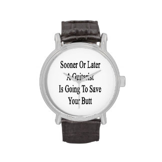 Sooner Or Later A Guitarist Is Going To Save Your Wrist Watch