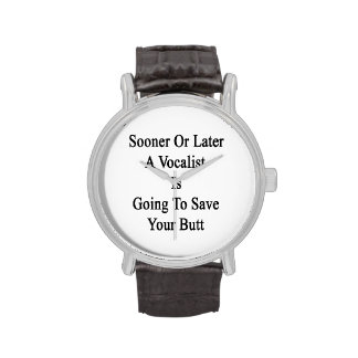 Sooner Or Later A Vocalist Is Going To Save Your B Wrist Watch
