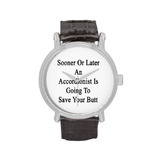 Sooner Or Later An Accordionist Is Going To Save Y Wristwatches