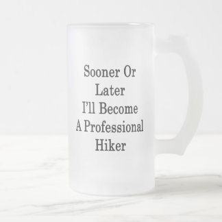Sooner Or Later I'll Become A Professional Hiker Mug
