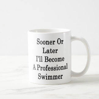Sooner Or Later I'll Become A Professional Swimmer Coffee Mug