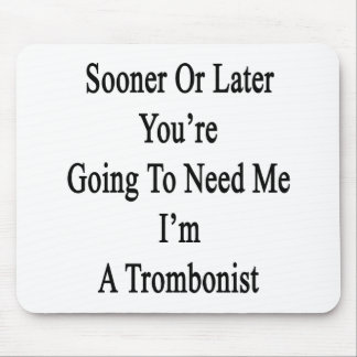 Sooner Or Later You re Going To Need Me I m A Trom Mousepad