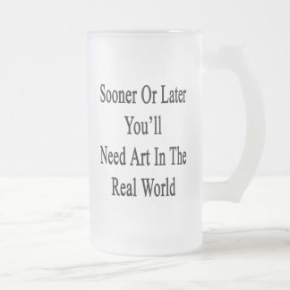 Sooner Or Later You'll Need Art In The Real World. Frosted Beer Mug