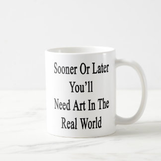 Sooner Or Later You'll Need Art In The Real World. Coffee Mugs