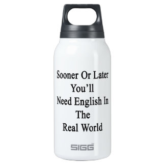 Sooner Or Later You'll Need English In The Real Wo