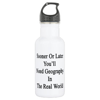 Sooner Or Later You'll Need Geography In The Real 532 Ml Water Bottle