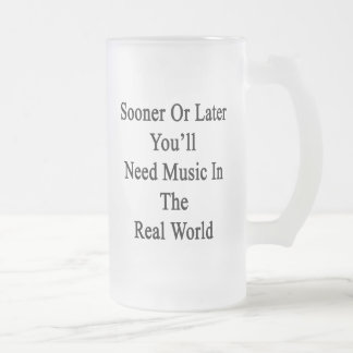Sooner Or Later You'll Need Music In The Real Worl Beer Mug