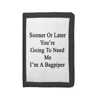 Sooner Or Later You're Going To Need Me I'm A Bagp Trifold Wallets