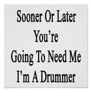 Sooner Or Later You're Going To Need Me I'm A Drum Poster