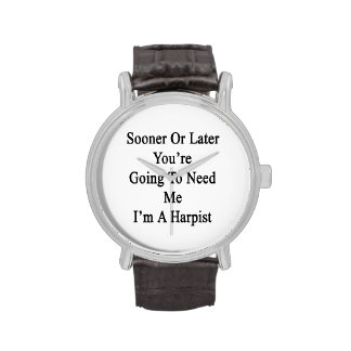 Sooner Or Later You're Going To Need Me I'm A Harp Wristwatches