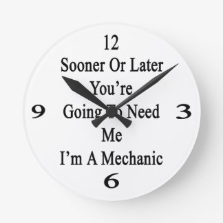 Sooner Or Later You're Going To Need Me I'm A Mech Round Clock