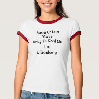 Sooner Or Later You're Going To Need Me I'm A Trom T-shirts