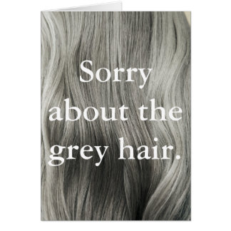 'Sorry About The Grey Hair' Greeting Card