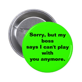 Sorry, but my bosssays I can't play withyou any... 6 Cm Round Badge