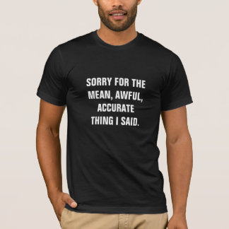 SORRY FOR THE MEAN, AWFUL, ACCURATE THING I SAID. T-Shirt