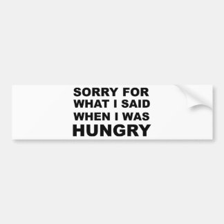 Sorry For What I Said when I Was Hungry Bumper Sticker