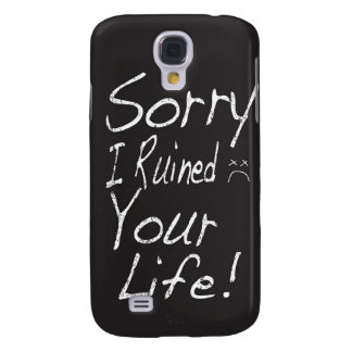 Sorry I ruined your life! Galaxy S4 Case