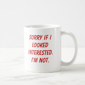 Sorry if I looked interested.I'm not. Coffee Mug