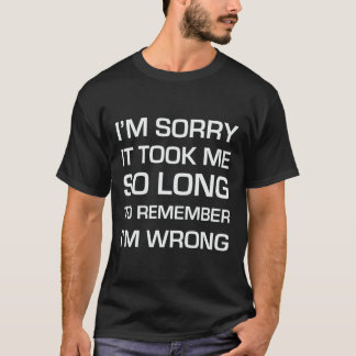 Sorry It Took Me So Long T-Shirt