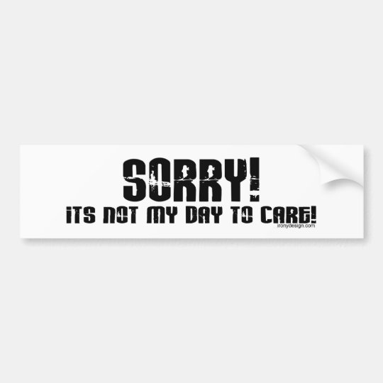 Sorry It's Not My Day To Care Bumpersticker Bumper Sticker