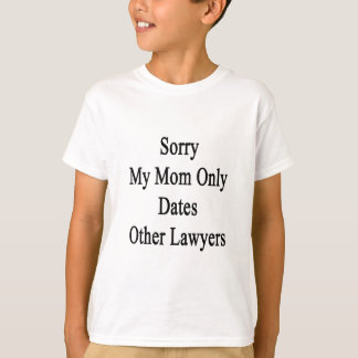 Sorry My Mom Only Dates Other Lawyers T-Shirt