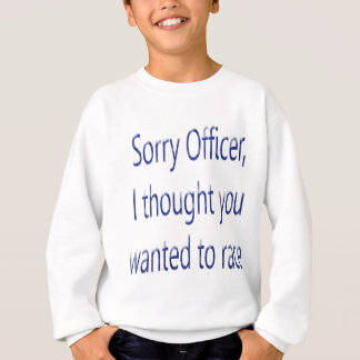 Sorry Officer I Thought You Wanted To Race Sweatshirt