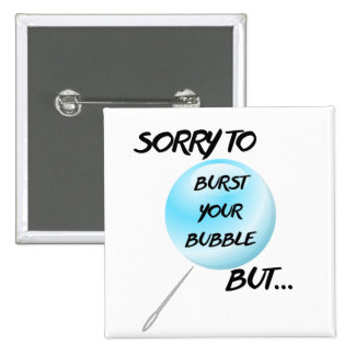 Sorry To Burst Your Bubble Customizable Buttons