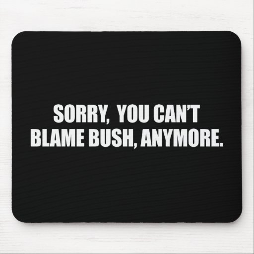 SORRY YOU CANT BLAME BUSH ANYMORE Bumpersticker Mouse Pads