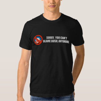 SORRY YOU CANT BLAME BUSH ANYMORE T-shirt