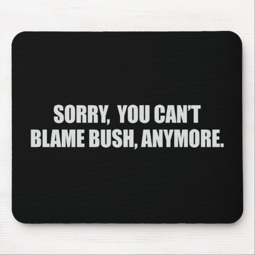 SORRY YOU CANT BLAME BUSH ANYMORE T-shirt Mousepads